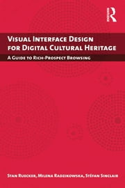 Visual Interface Design for Digital Cultural Heritage - A Guide to Rich-Prospect Browsing ebook by Stan Ruecker,Milena Radzikowska,Stefan Sinclair