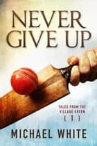 Never Give Up - Tales from the Village Green, #1 ebook by Michael White