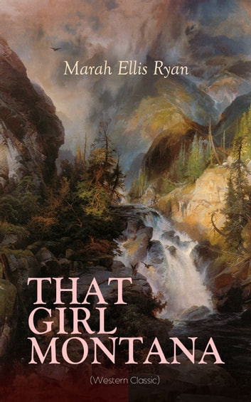 THAT GIRL MONTANA (Western Classic) - From the renowned author of In Love's Domain, A Flower of France, The Treasure Trail & The House of the Dawn ebook by Marah Ellis Ryan