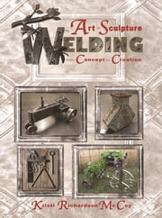 The Art of Sculpture Welding - From Concept to Creation ebook by Kristi Richardson McCoy