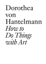 How to Do Things with Art - The Meaning of Art's Performativity ebook by Dorothea von Hantelmann