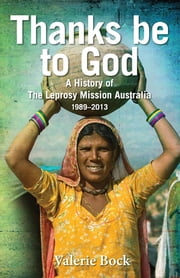 Thanks be to God - A History of The Leprosy Mission Australia, 1989-2013 ebook by Valerie Bock