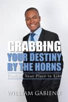 Grabbing Your Destiny by the Horns - Finding Your Place in Life ebook by William Gabienu