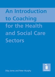 An Introduction to Coaching For the Health and Social Care Sectors ebook by Dilys Jones,Peter Murphy