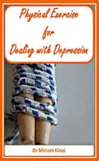 Physical Exercise for Dealing with Depression ebook by Miriam Kinai