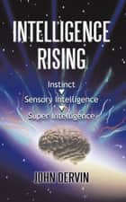 Intelligence Rising - From Instinct to Intelligence to Super Intelligence ebook by John Dervin