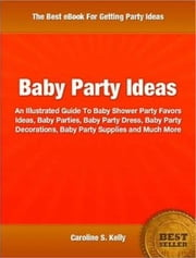 Baby Party Ideas - An Illustrated Guide To Baby Shower Party Favors Ideas, Baby Parties, Baby Party Dress, Baby Party Decorations, Baby Party Supplies and Much More ebook by Caroline S. Kelly