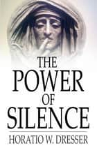 The Power of Silence eBook by Horatio W. Dresser