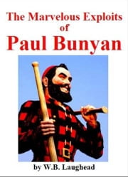 The Marvelous Exploits Of Paul Bunyan ebook by W.B. Laughead