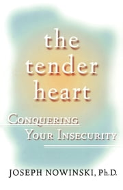 The Tender Heart - Conquering Your Insecurity ebook by Joseph Nowinski, Ph.D.