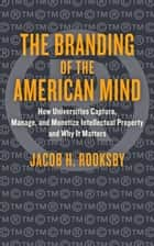 The Branding of the American Mind - How Universities Capture, Manage, and Monetize Intellectual Property and Why It Matters ebook by Jacob H. Rooksby