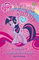 Twilight Sparkle and the Crystal Heart Spell ebook by My Little Pony, G.M. Berrow