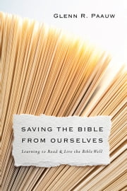 Saving the Bible from Ourselves - Learning to Read and Live the Bible Well ebook by Glenn R. Paauw