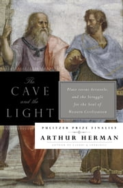 The Cave and the Light - Plato Versus Aristotle, and the Struggle for the Soul of Western Civilization ebook by Arthur Herman