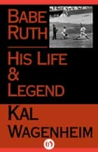 Babe Ruth - His Life and Legend ebook by Kal Wagenheim