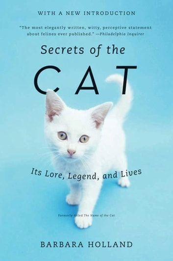 Secrets of the Cat - Its Lore, Legend, and Lives ebook by Barbara Holland