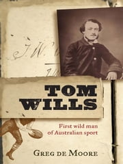 Tom Wills - First wild man of Australian sport ebook by Greg de Moore