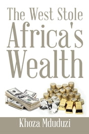 The West Stole Africa's Wealth ebook by Khoza Mduduzi