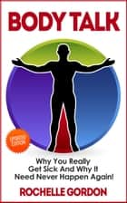 Body Talk - Why You Really Get Sick and Why It Need Never Happen Again ebook by Rochelle Gordon