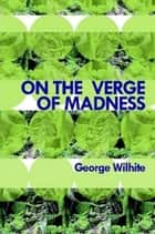 On the Verge of Madness ebook by George Wilhite