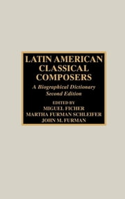 Latin American Classical Composers - A Biographical Dictionary ebook by Miguel Ficher, Martha Furman Schleifer, John M. Furman