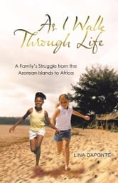 As I Walk Through Life - A Family's Struggle from the Azorean Islands to Africa ebook by Lina DaPonte