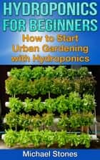 Hydroponics For Beginners: How To Start Urban Gardening With Hydroponics ebook by Michael Stones