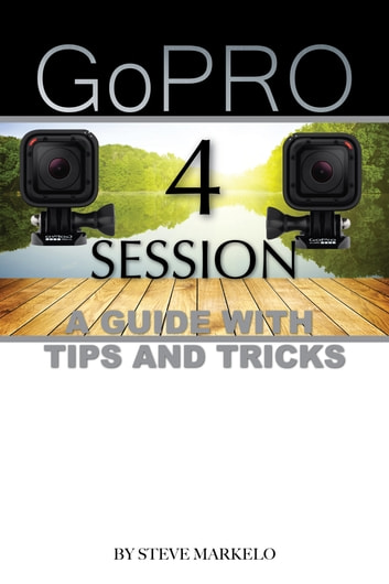 GOPRO HERO 4 SESSION: A GUIDE with TIPS AND TRICKS ebook by Steve Markelo