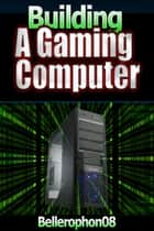 Building a Gaming Computer ebook by Bellerophon08