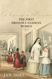 Along a River - The First French-Canadian Women ebook by Jan Noel