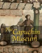 The Capuchín Museum ebook by Aa.Vv.,Emanuele Martinez,Marco Pizzo