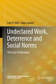 Undeclared Work, Deterrence and Social Norms - The Case of Germany ebook by Lars P. Feld,Claus Larsen