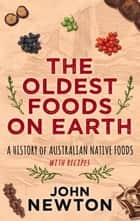 Oldest Foods on Earth - A History of Australian Native Foods with Recipes ebook by John Newton
