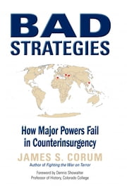 Bad Strategies - How Major Powers Fail in Counterinsurgency ebook by James S. Corum, PhD