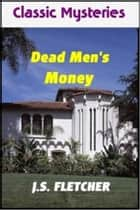 Dead Men's Money ebook by J. S. Fletcher