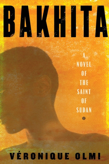 Bakhita - A Novel of the Saint of Sudan ebook by Veronique Olmi