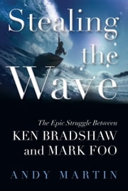 Stealing the Wave - The Epic Struggle Between Ken Bradshaw and Mark Foo ebook by Andy Martin
