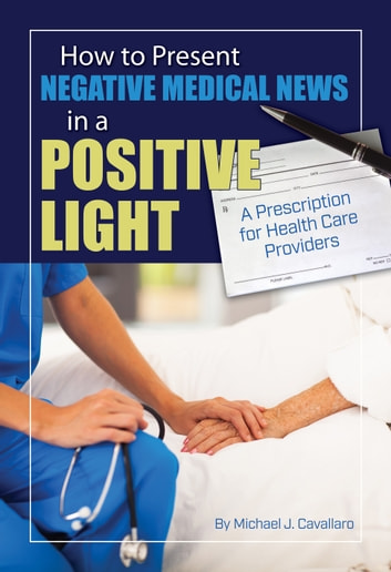 How to Present Negative Medical News in a Positive Light: A Prescription for Health Care Providers ebook by Michael Cavallaro