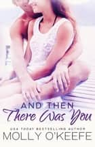And Then There Was You ebook by Molly O'Keefe