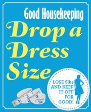 Good Housekeeping Drop a Dress Size - Lose 5lbs and keep it off for good! ebook by Good Housekeeping Institute