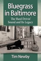 Bluegrass in Baltimore - The Hard Drivin' Sound and Its Legacy ebook by Tim Newby