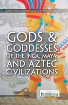 Gods & Goddesses of the Inca, Maya, and Aztec Civilizations ebook by Britannica Educational Publishing, John Murphy