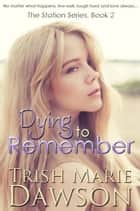 Dying to Remember - The Station Series, #2 ebook by Trish Marie Dawson