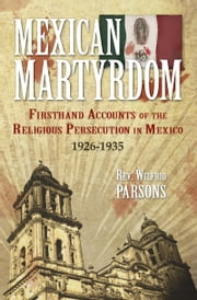 Mexican Martyrdom - Firsthand Accounts of the Religious Persecution in Mexico 1926-1935 ebook by Wilfrid Rev. Fr. Parsons