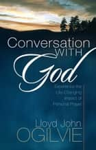 Conversation with God - Experience the Life-Changing Impact of Personal Prayer ebook by Lloyd J. Ogilvie