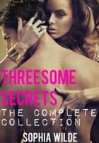 Threesome Secrets: The Complete Collection - Threesome Secrets, #6 ebook by Sophia Wilde
