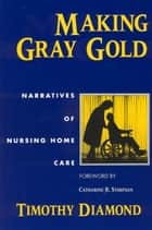 Making Gray Gold - Narratives of Nursing Home Care ebook by Timothy Diamond