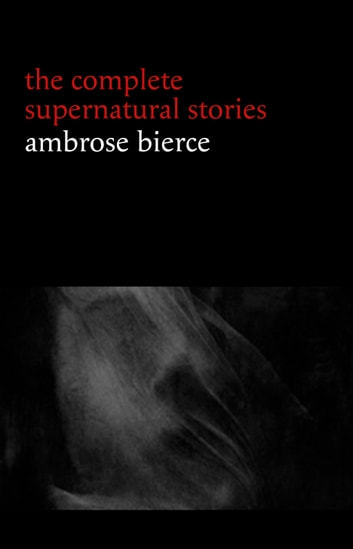 Ambrose Bierce: The Complete Supernatural Stories (50+ tales of horror and mystery: The Willows, The Damned Thing, An Occurrence at Owl Creek Bridge, The Boarded Window...) ebook by Ambrose Bierce