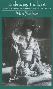 Embracing the East: White Women and American Orientalism ebook by Mari Yoshihara