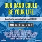 Our Band Could Be Your Life - Scenes from the American Indie Underground, 1981-1991 luisterboek by Michael Azerrad, Michael Azerrad, Dave Longstreth, Jeff Tweedy, Jonathan Franzen, Laura Jane Grace, Colin Meloy, Jon Wurster, Fred Armisen, Corey Taylor, Sharon Van Etten, Phil Elverum, Stephin Merritt, Merrill Garbus